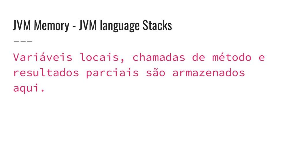JVM Memory - JVM language Stacks Variáveis loca...