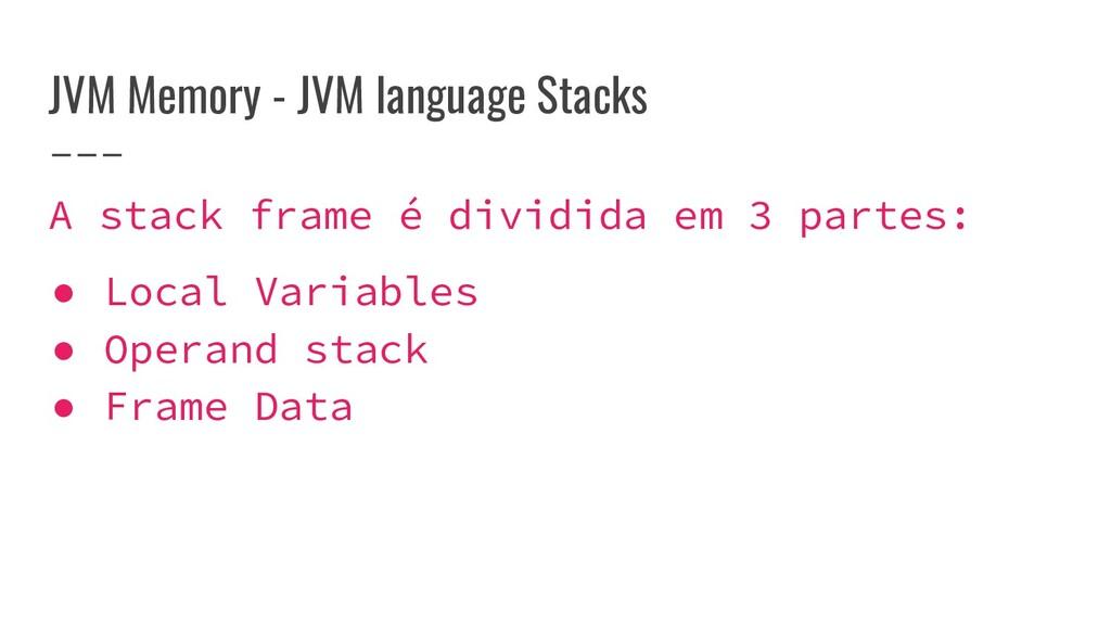 JVM Memory - JVM language Stacks A stack frame ...