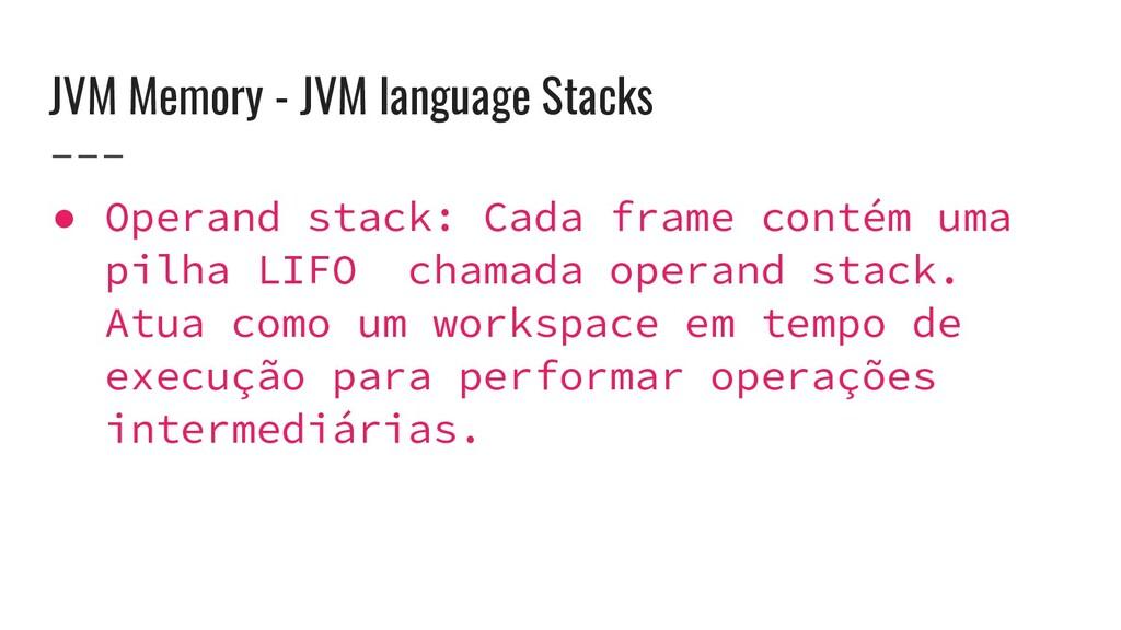 JVM Memory - JVM language Stacks ● Operand stac...