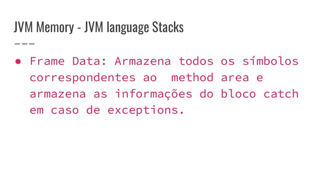 JVM Memory - JVM language Stacks ● Frame Data: ...