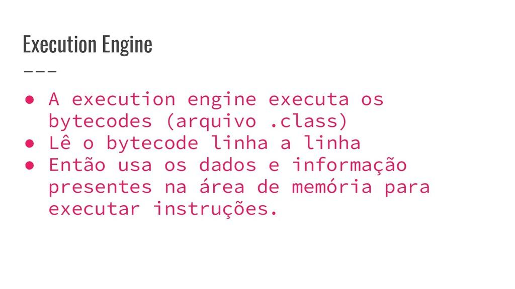 Execution Engine ● A execution engine executa o...