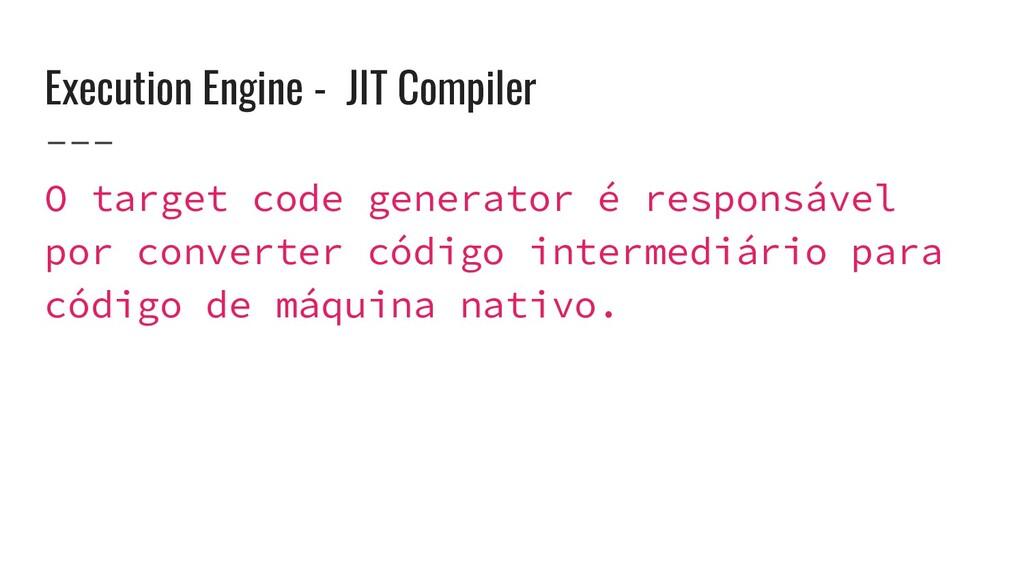 Execution Engine - JIT Compiler O target code g...