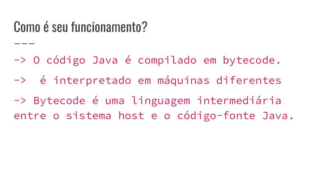 Como é seu funcionamento? -> O código Java é co...