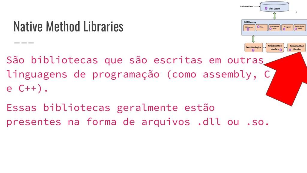 Native Method Libraries São bibliotecas que são...
