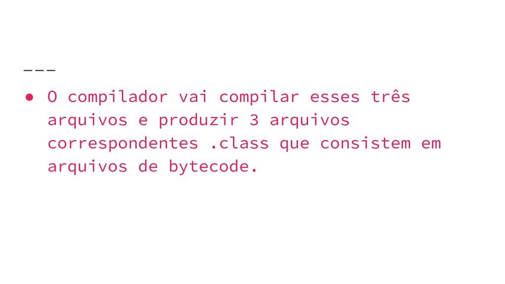 ● O compilador vai compilar esses três arquivos...