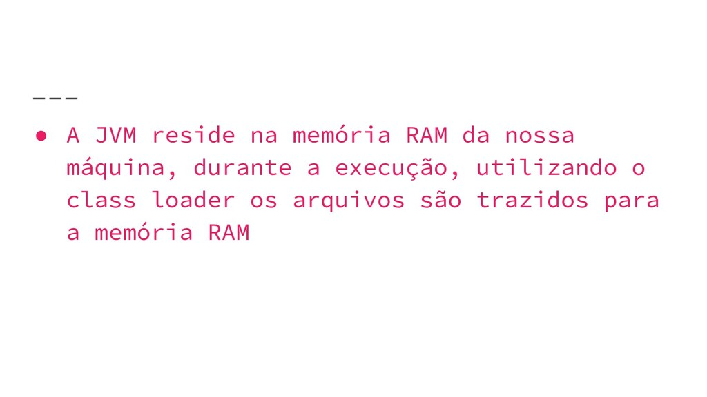 ● A JVM reside na memória RAM da nossa máquina,...