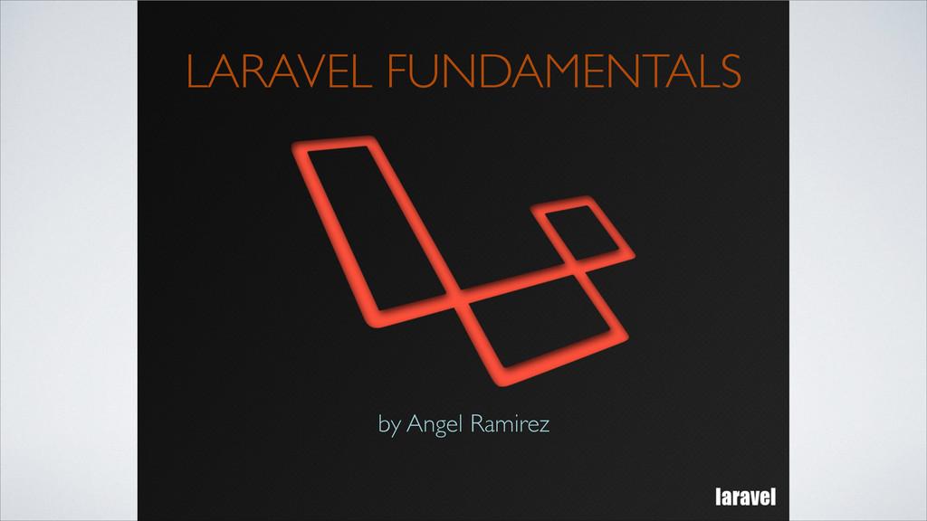 LARAVEL FUNDAMENTALS by Angel Ramirez