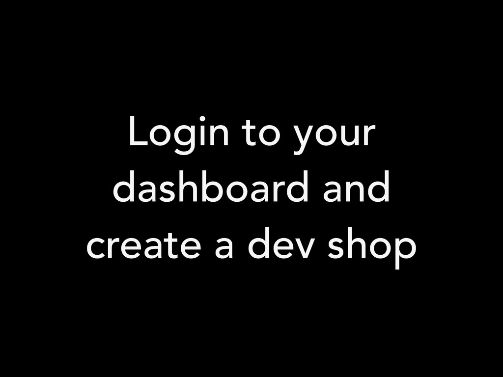 Login to your dashboard and create a dev shop