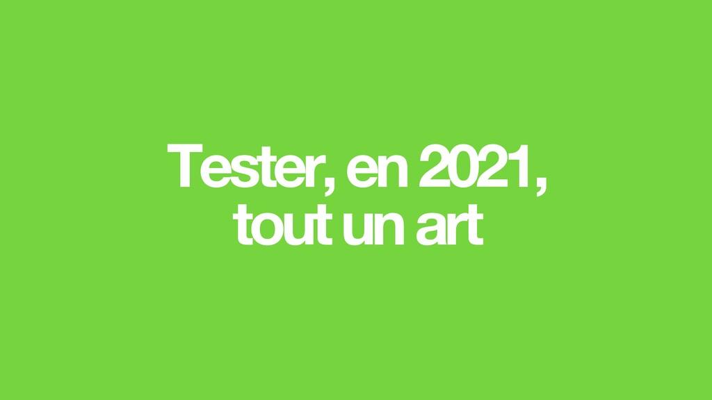 Tester, en2021, tout un art