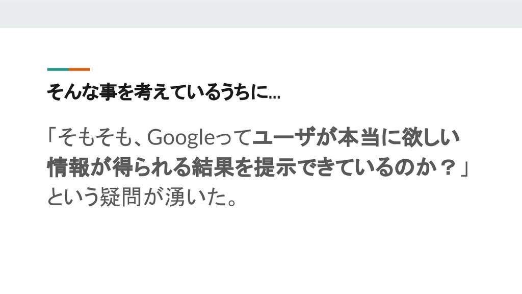 そんな事を考えているうちに... 「そもそも、Googleってユーザが本当に欲しい 情報が得ら...