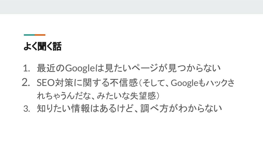 よく聞く話 1. 最近のGoogleは見たいページが見つからない 2. SEO対策に関する不信...