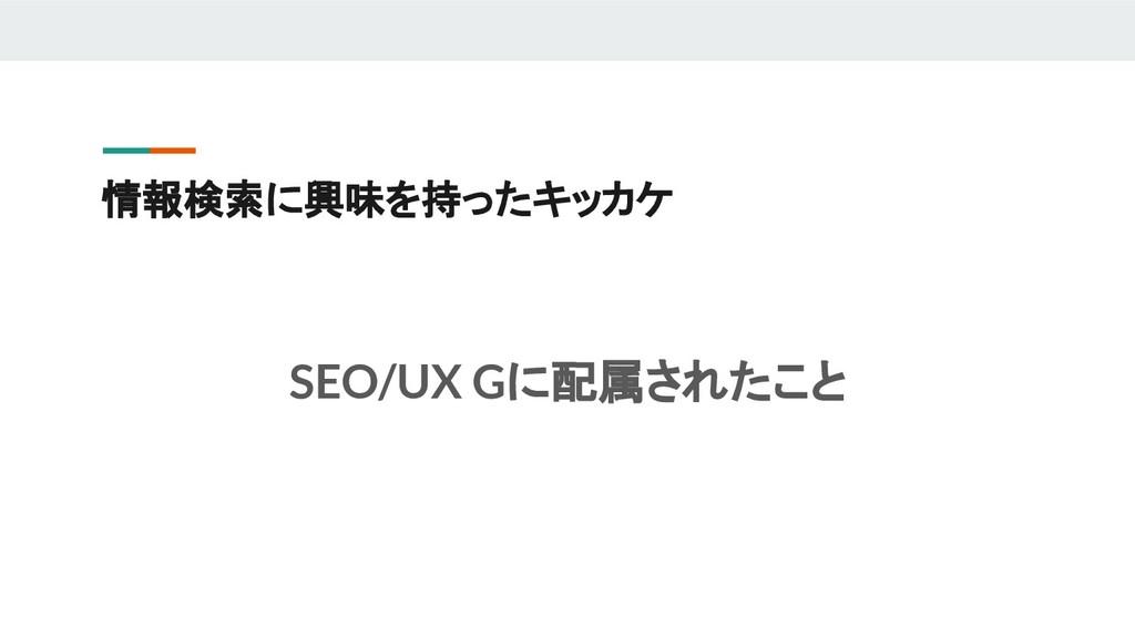 情報検索に興味を持ったキッカケ SEO/UX Gに配属されたこと