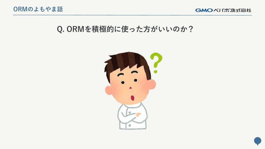 229 Q. ORMを積極的に使った方がいいのか? ORMのよもやま話