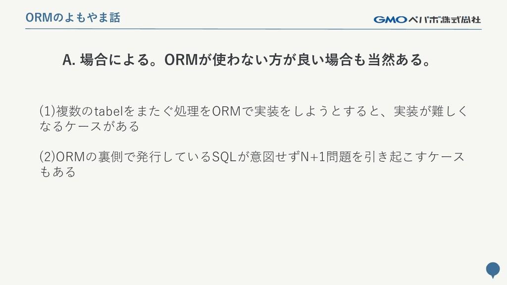 230 A. 場合による。ORMが使わない方が良い場合も当然ある。 ORMのよもやま話 (1)...