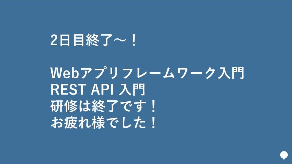 266 2日目終了〜! Webアプリフレームワーク入門 REST API 入門 研修は終了です...