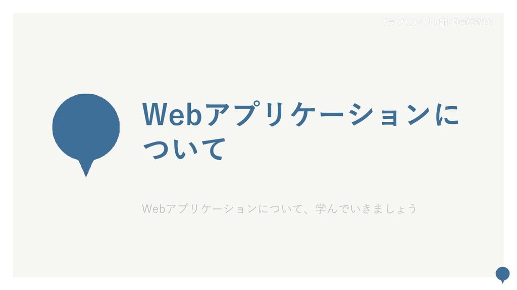 44 Webアプリケーションに ついて Webアプリケーションについて、学んでいきましょう