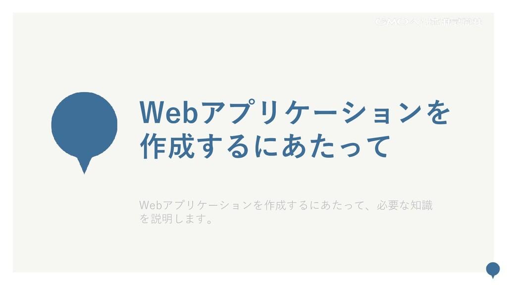 51 Webアプリケーションを 作成するにあたって Webアプリケーションを作成するにあたって...