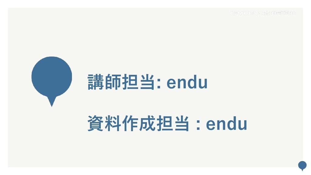 58 講師担当: endu 資料作成担当 : endu