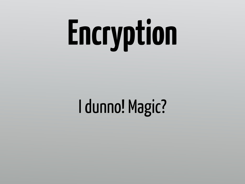 I dunno! Magic? Encryption