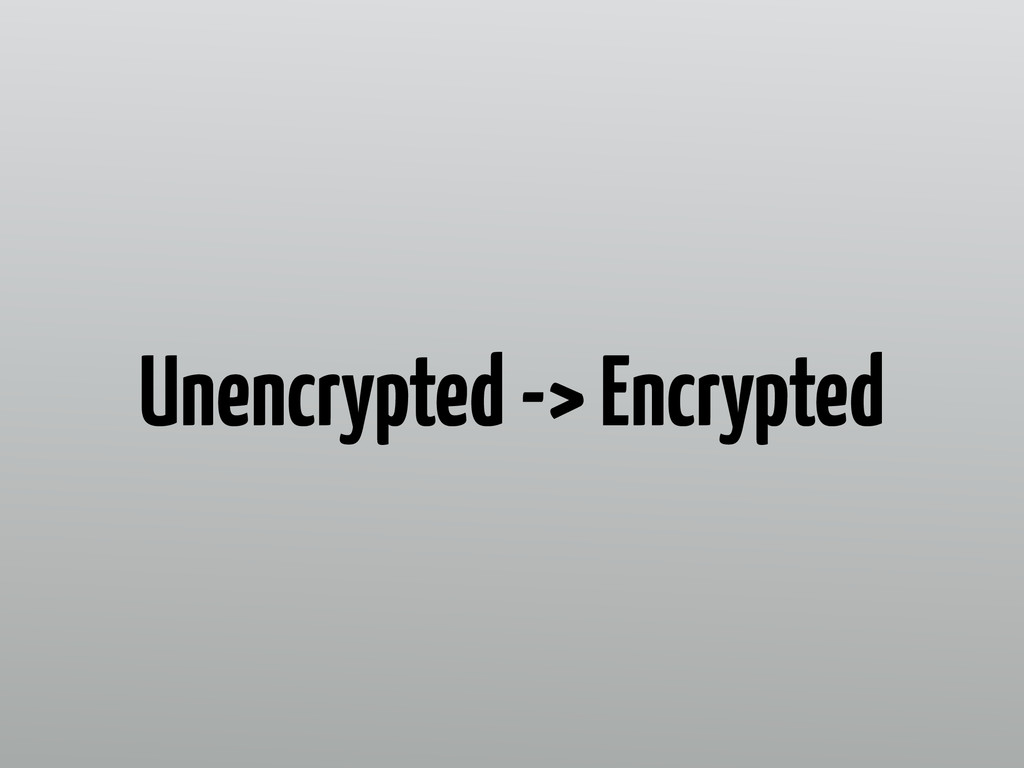 Unencrypted -> Encrypted