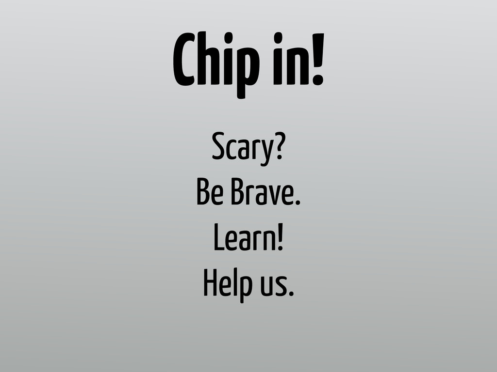 Scary? Be Brave. Learn! Help us. Chip in!