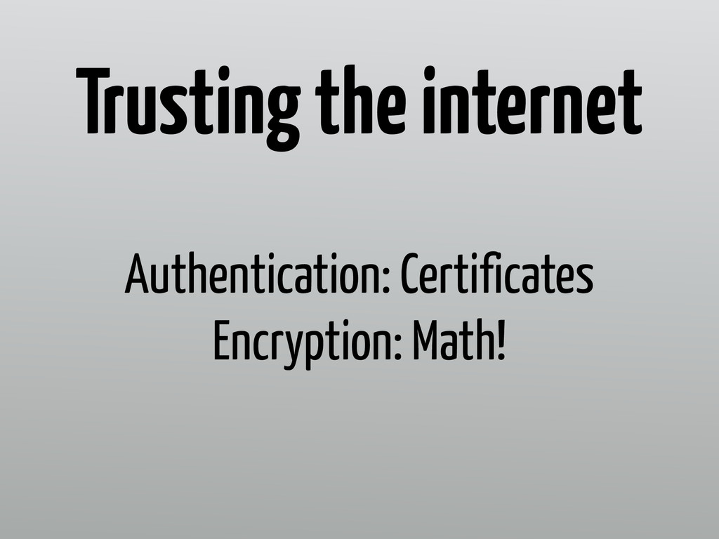 Authentication: Certificates Encryption: Math! ...