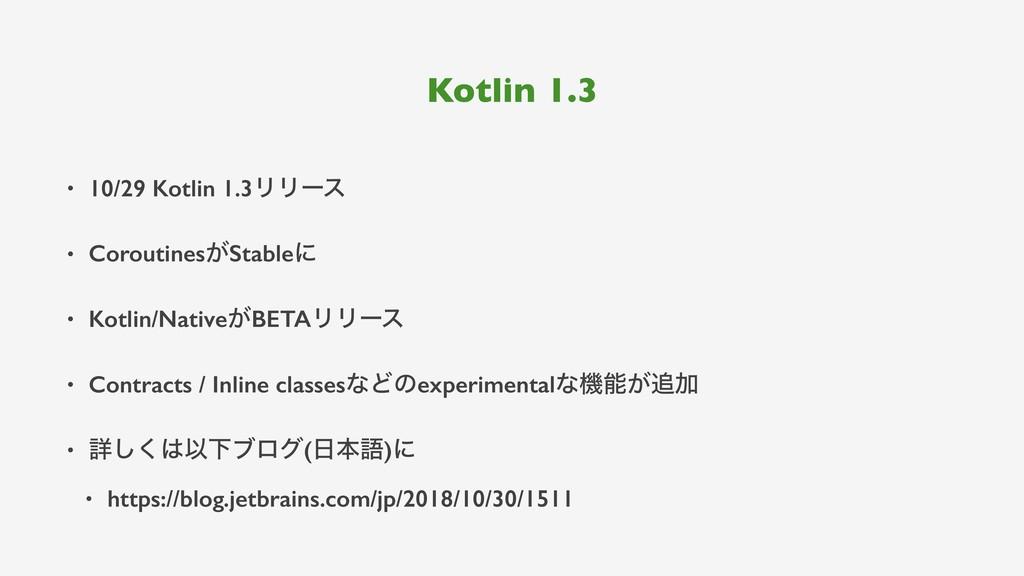 Kotlin 1.3 • 10/29 Kotlin 1.3ϦϦʔε • Coroutines͕...