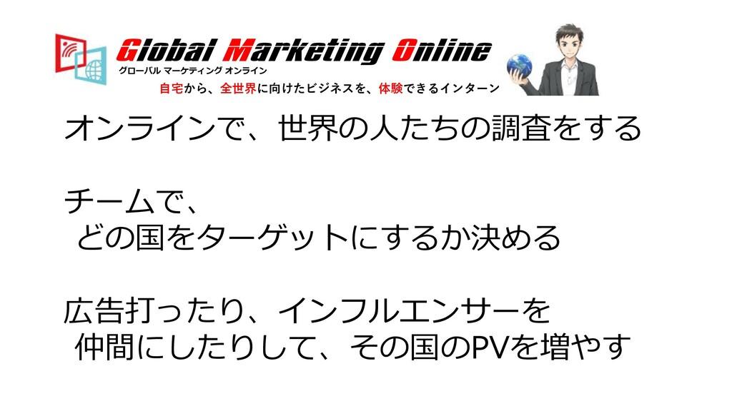 オンラインで、世界の⼈たちの調査をする チームで、 どの国をターゲットにするか決める 広告打っ...