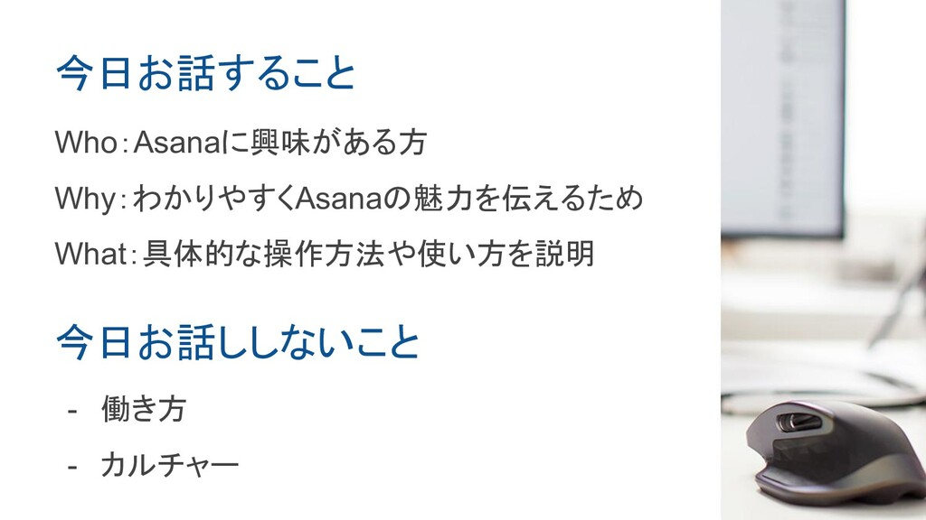 今日お話すること Who:Asanaに興味がある方 Why:わかりやすくAsanaの魅力を伝え...
