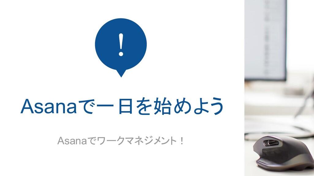 ! Asanaで一日を始めよう Asanaでワークマネジメント!