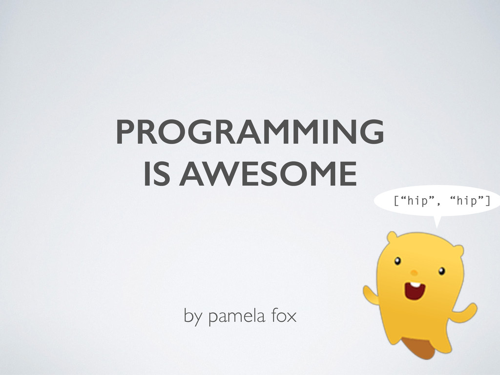 "PROGRAMMING IS AWESOME ! ! by pamela fox [""hip""..."