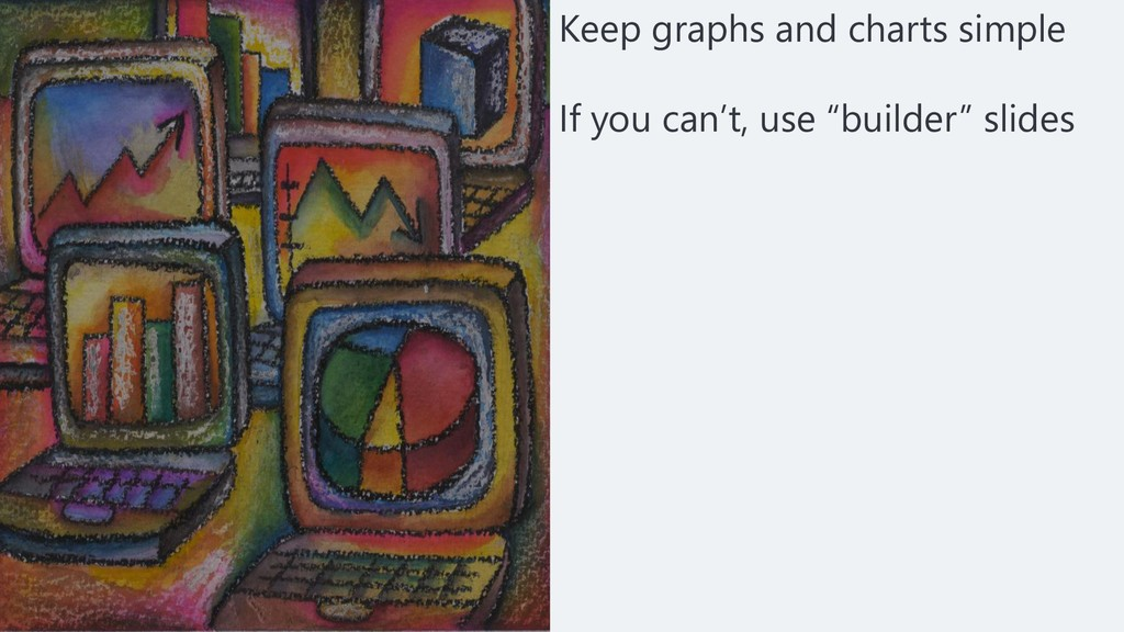 Keep graphs and charts simple If you can't, use...
