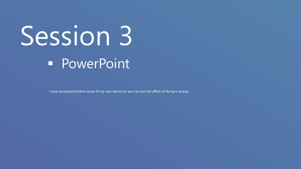 Session 3 ▪ PowerPoint I have purposely broken ...