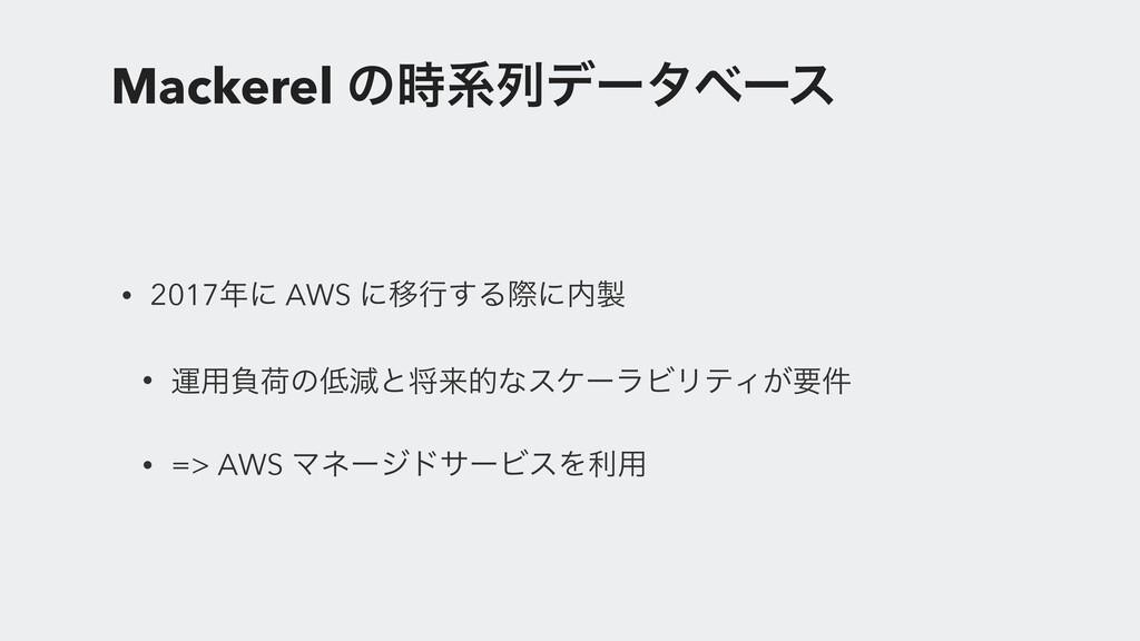 Mackerel ͷܥྻσʔλϕʔε • 2017ʹ AWS ʹҠߦ͢Δࡍʹ • ӡ༻...