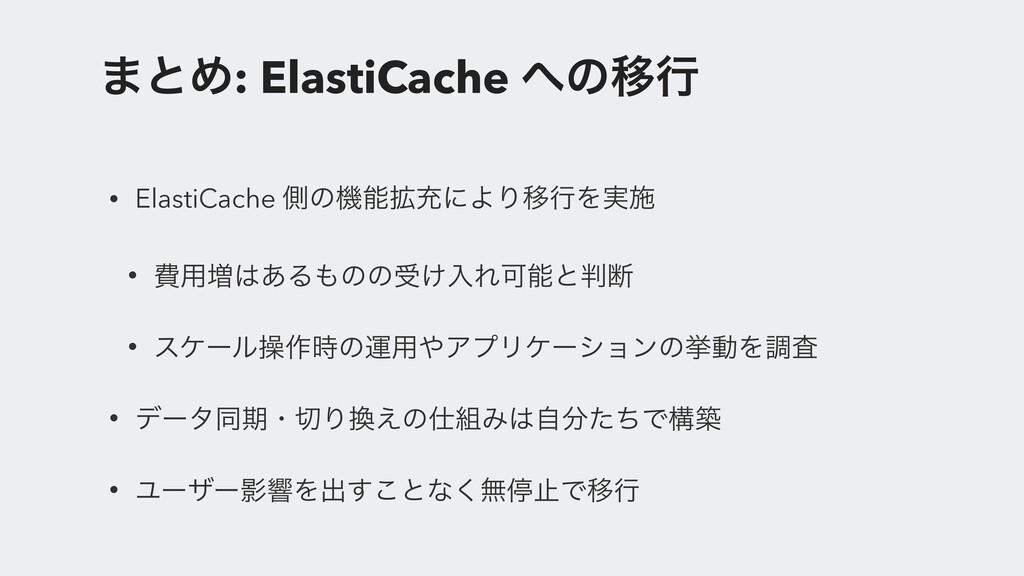 ·ͱΊ: ElastiCache ͷҠߦ • ElastiCache ଆͷػ֦ॆʹΑΓҠߦ...