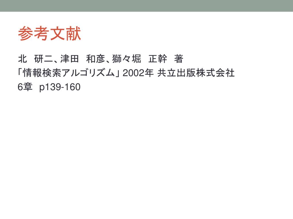 参考文献 北 研二、津田 和彦、獅々堀 正幹 著 「情報検索アルゴリズム」 2002年 共立出...