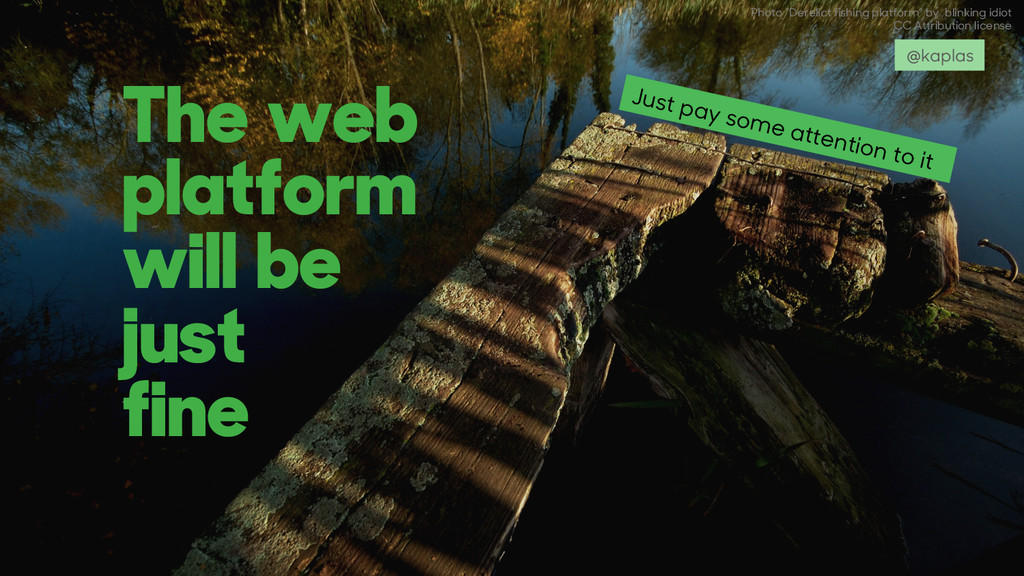 The web platform will be just fine Just pay som...