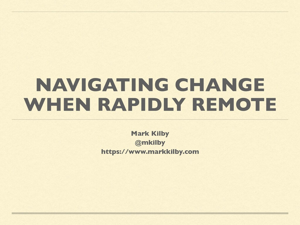 NAVIGATING CHANGE WHEN RAPIDLY REMOTE Mark Kilb...