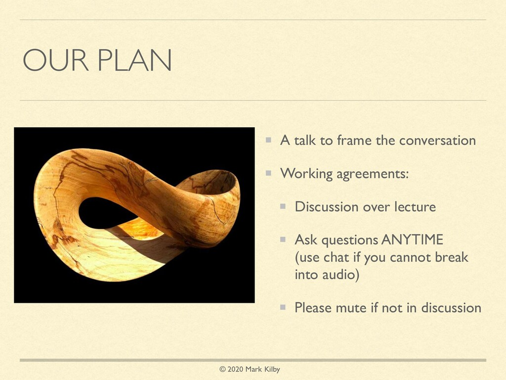 © 2020 Mark Kilby OUR PLAN A talk to frame the ...