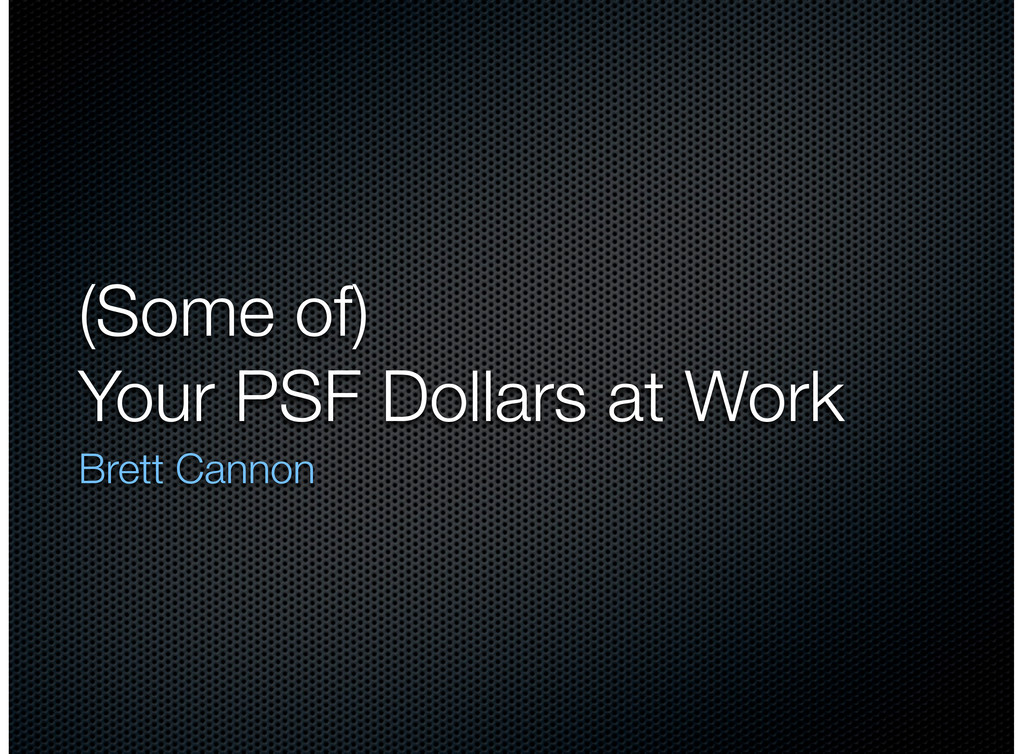 (Some of) Your PSF Dollars at Work Brett Cannon
