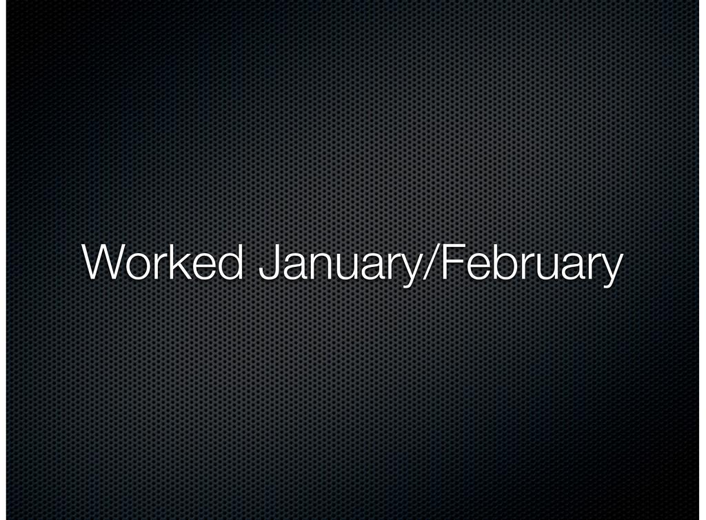 Worked January/February