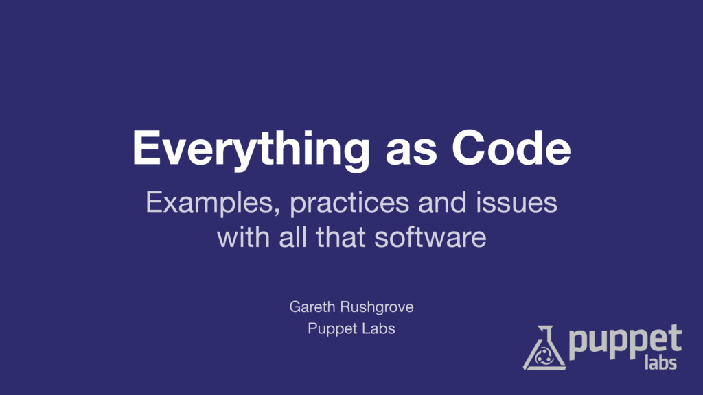 Everything as Code Puppet Labs Gareth Rushgrove...
