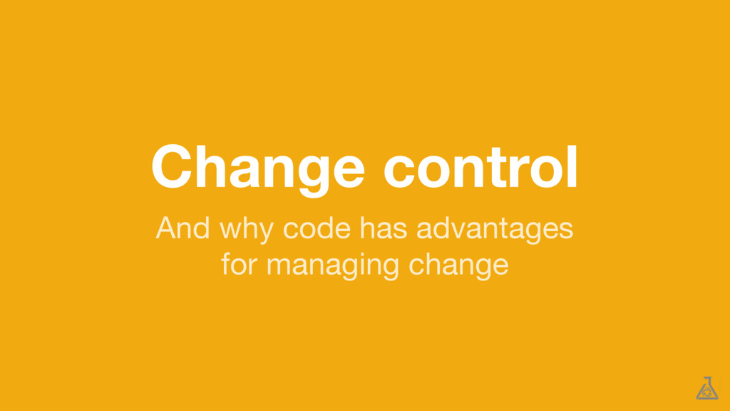 Change control And why code has advantages  for...
