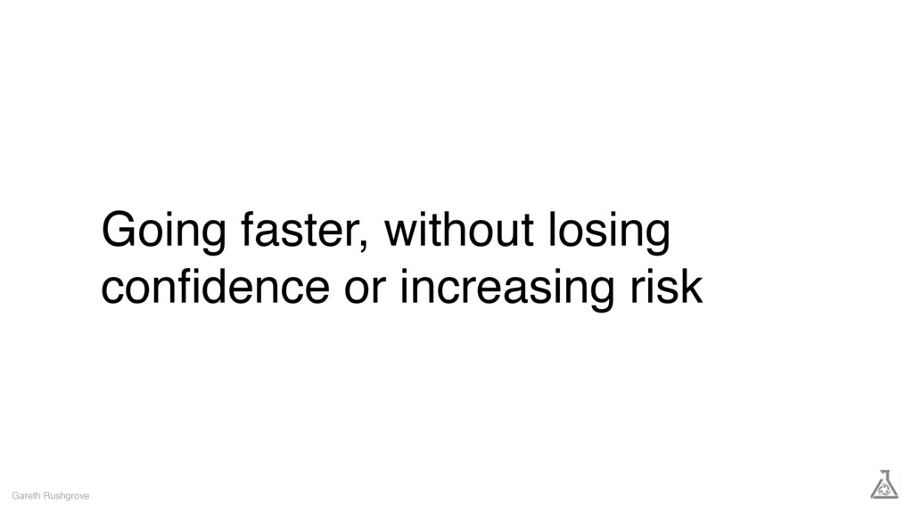Going faster, without losing confidence or incre...