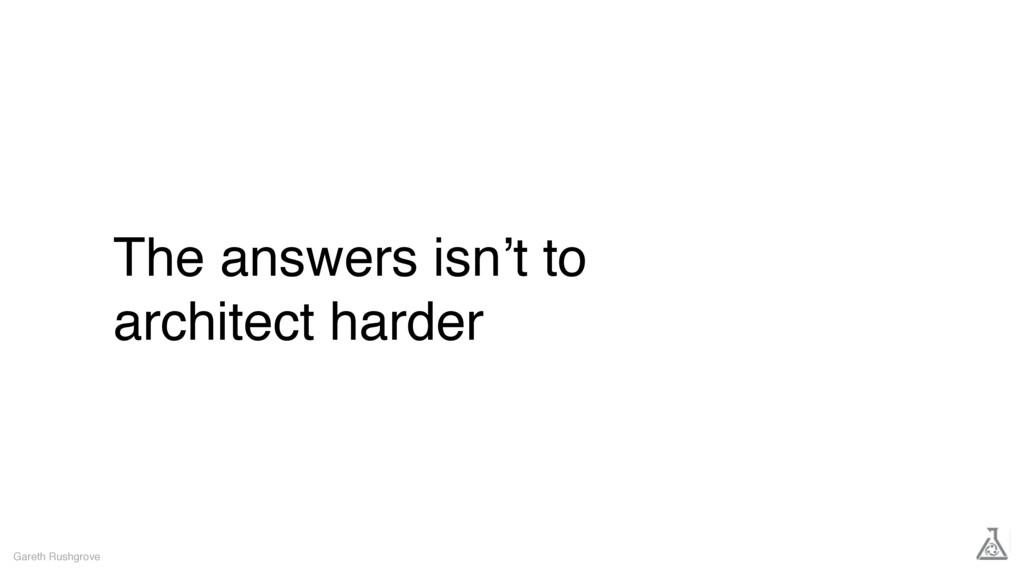 The answers isn't to architect harder Gareth Ru...