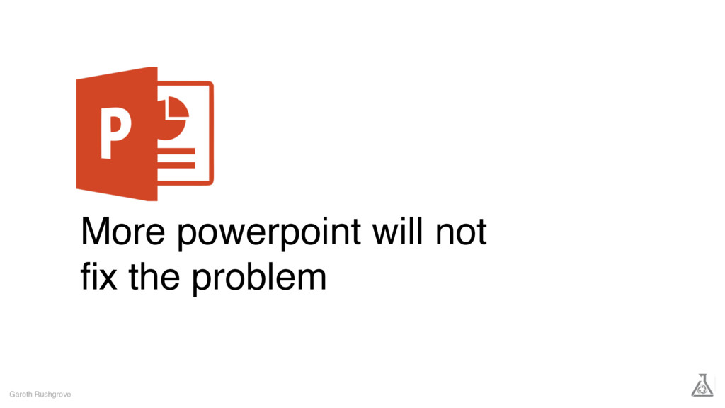 More powerpoint will not fix the problem Gareth ...