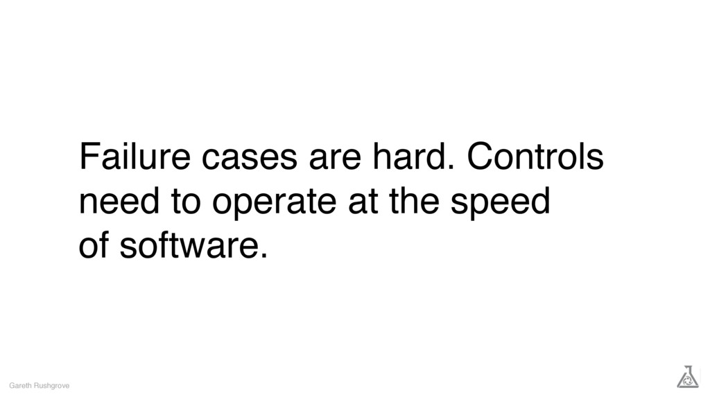 Failure cases are hard. Controls need to operat...