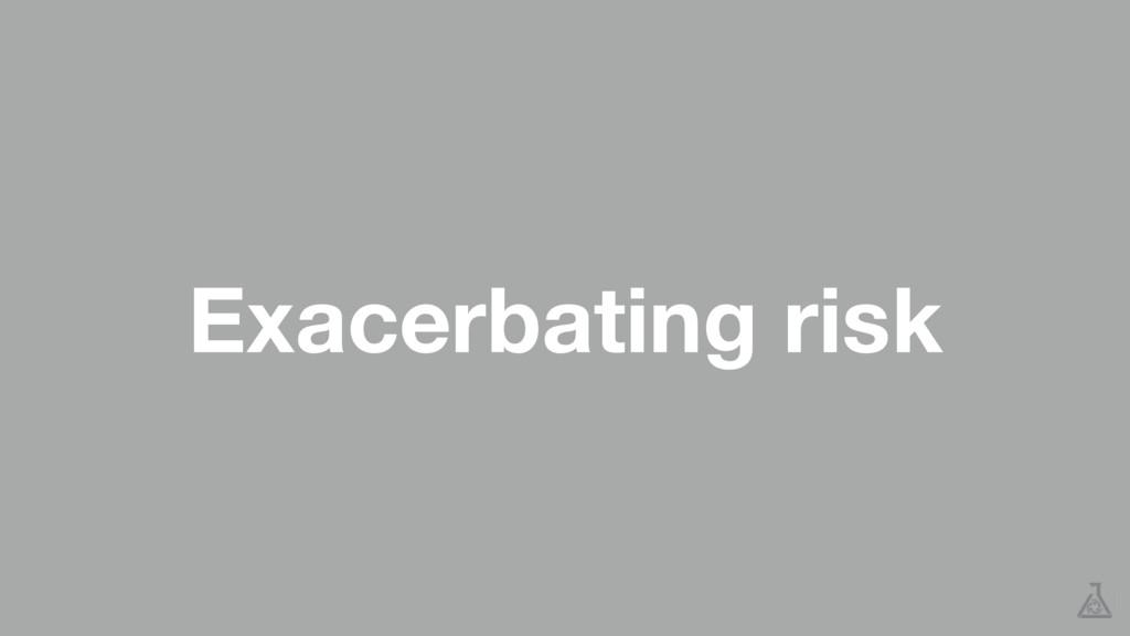 Exacerbating risk