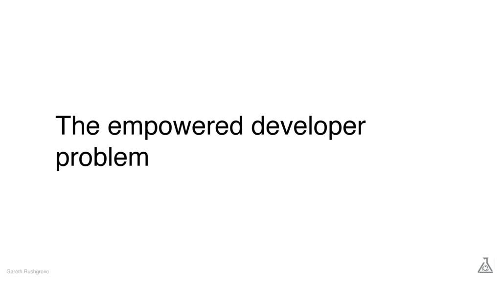 The empowered developer problem Gareth Rushgrove