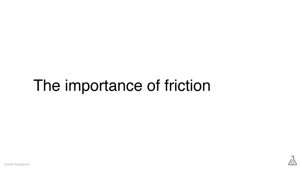 The importance of friction Gareth Rushgrove